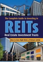 The Complete Guide to Investing in REITs, Real Estate Investment Trusts: How to Earn High Rates of Return Safely