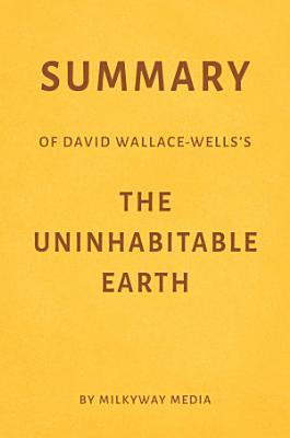 Summary of David Wallace Wells   s The Uninhabitable Earth by Milkyway Media