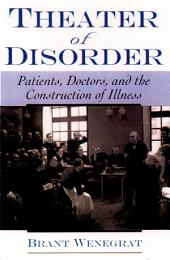 Theater of Disorder : Patients, Doctors, and the Construction of Illness: Patients, Doctors, and the Construction of Illness