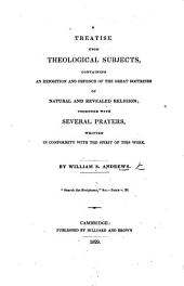 A Treatise upon Theological Subjects, containing an exposition and defence of the great doctrines of natural and revealed religion; together with several prayers, etc
