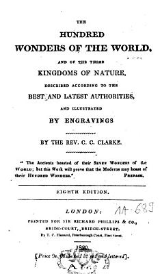 The Hundred Wonders of the World  and of Three Kingdoms of Nature Described According to the Best and Lates Authorities PDF