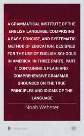 A Grammatical Institute of the English Language: Comprising a Easy, Concise, and Systematic Method of Education, Designed for the Use of English Schools in America. In Three Parts, Part II Containing a Plain and Comprehensive Grammar, Grounded on the True Principles and Idioms of the Language