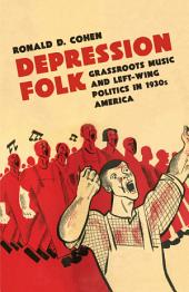Depression Folk: Grassroots Music and Left-Wing Politics in 1930s America