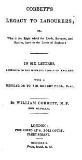Cobbett's Legacy to Labourers, Or, What is the Right which the Lords, Baronets, and Squires Have to the Lands of England?: In Six Letters, Addressed to the Working People of England. With Adedication to Sir Robert Peel, Bart
