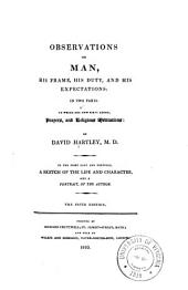 Observations on Man, His Frame, His Duty, and His Expectations: In Two Parts, to which Ae Now First Added, Paryers and Religious Meditations, by David Hartley. To the First Part are Prefixed A Sketch of the Life and Character ... of the Author, Volume 1