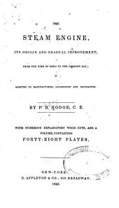 The Steam Engine: Its Origin and Gradual Improvement, from the Time of Hero to the Present Day; as Adapted to Manufactures, Locomotion and Navigation, Volume 1