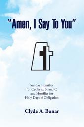 ''Amen, I Say to You'': Sunday Homilies for Cycles A, B, and C and Homilies for Holy Days of Obligation