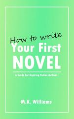 How To Write Your First Novel: A Guide For Aspiring Fiction Authors
