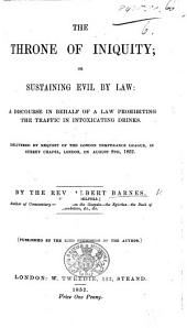 Albert Barnes on the Maine Liquor Law. The Throne of Iniquity; or, Sustaining evil by law: a discourse in behalf of a law prohibiting the traffic in intoxicating drinks, etc