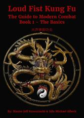 Loud Fist Kung Fu: The Guide to Modern Combat Book 1- The Basics