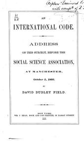 An International Code: Address on this Subject, Before the Social Science Association, at Manchester, October 5, 1866