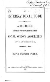 An International Code: Address on this Subject, Before the Social Science Association, at Manchester, Oct. 5, 1866