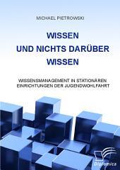 """Wissen und nichts darber wissen: Wissensmanagement in station""""ren Einrichtungen der Jugendwohlfahrt"""