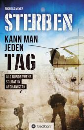 Sterben kann man jeden Tag: Als Bundeswehrsoldat in Afghanistan
