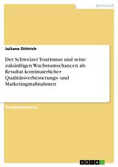 Der Schweizer Tourismus und seine zukünftigen Wachstumschancen als Resultat kontinuierlicher Qualitätsverbesserungs- und Marketingmaßnahmen