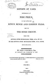 Reports of Cases Determined at Nisi Prius, in the Courts of King's Bench and Common Pleas, and on the Home Circuit: From the Sittings After Michaelmas [sic] Term, 48 Geo. III. 1807, to the Sittings After [Hilary Term, 56 Geo. III. 1816] : Both Inclusive, Volume 1