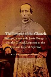 The Lawyer of the Church: Bishop Clemente de Jesús Munguía and the Clerical Response to the Mexican Liberal Reforma