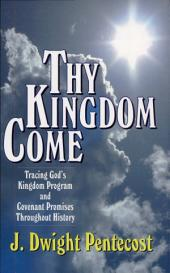 Thy Kingdom Come: Tracing God's Kingdom Program and Govenant Promises Throughout History