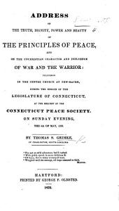 Address on the truth, dignity, power, and beauty of the principles of peace, and on the unchristian character and influence of war and the warrior: delivered ... at the request of the Connecticut Peace Society, etc