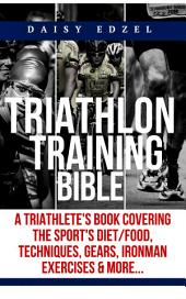 Triathlon Training Bible: A Triathletes Book Covering The Sports Diet/Food, Techniques, Gears, Ironman Exercises & More...