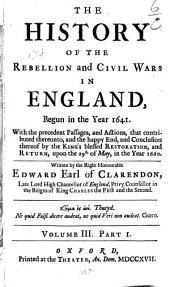 The History of the Rebellion and Civil Wars in England: Begun in the Year 1641. With the Precedent Passages, and Actions, that Contributed Thereunto, and the Happy End, and Conclusion Thereof by the King's Blessed Restoration and Return, Upon the 29th of May in the Year 1660, Volume 3, Part 1