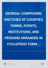 Georgia: Comprising Sketches of Counties, Towns, Events, Institutions, and Persons Arranged in Cyclopedic Form ...