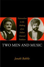 Two Men and Music: Nationalism in the Making of an Indian Classical Tradition