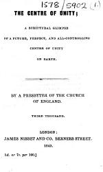 The Centre of Unity. A Scriptural Glimpse of a Future, Perfect, and All-controlling Centre of Unity on Earth. By a Presbyter of the Church of England. 3rd Thousand
