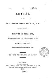A Letter to the Rev. Henry Hart Milman, M.A., Reputed Author of a History of the Jews, in the Fifth, Sixth, and Ninth Volumes of the Family Library, Deprecating the Republication of that Work