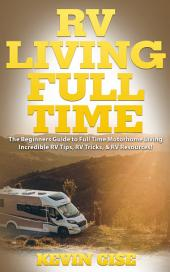 RV Living Full Time: The Beginner's Guide to Full Time Motorhome Living - Incredible RV Tips, RV Tricks, & RV Resources!