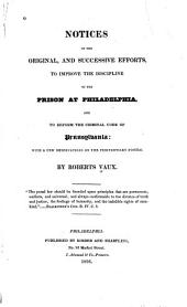 Notices of the Original, and Successive Efforts, to Improve the Discipline of the Prison at Philadelphia, and to Reform the Criminal Code of Pennsylvania: With a Few Observations on the Penitentiary System. ...