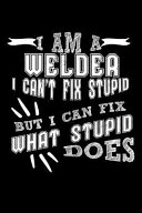 I Am a Welder I Can't Fix Stupid But I Can Fix What Stupid Does