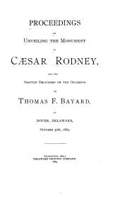 Proceedings on Unveiling the Monument to Caesar Rodney, and the Oration Delivered on the Occasion by Thomas F. Bayard, at Dover Delaware, October 30th, 1889