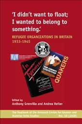 I Didn't Want to Float, I Wanted to Belong to Something: Refugee Organizations in Britain 1933-1945