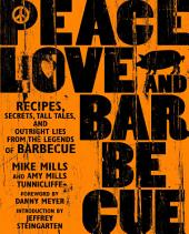 Peace, Love and Barbecue: Recipes, Secrets, Tall Tales, and Outright Lies from the Legends of Barbecue