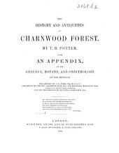 The History and Antiquities of Charnwood Forest ... with an Appendix on the Geology, Botany, and Ornithology of the District. The Geology by J. B. Jukes, the Botany by A. Bloxam and C. Babington, and the Ornithology by C. Babington