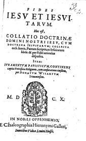 FIDES IESV ET IESVITARUM: Hoc est COLLATIO DOCTRINAE DOMINI NOSTRI IESV, CVM DOCTRINA IESVITARVM; COLLECTA ex S. literis, Patrum Scriptis, ac Iesuitarum libris: & per Fidei articulos disposita. ITEM: IVRAMENTVM PAPISTICVM, CONTINENS capita Pontificae Religionis, cum confutatione eiusdem