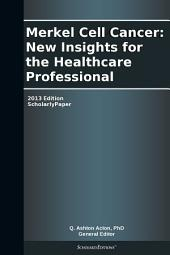 Merkel Cell Cancer: New Insights for the Healthcare Professional: 2013 Edition: ScholarlyPaper