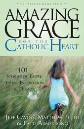 Amazing Grace For The Catholic Heart: 101 Stories of Faith, Hope, Inspiration and Humor