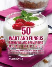 50 Wart and Fungus Removing and Preventing Meal Recipes: Quickly and Painlessly Remove Warts and Fungus Through All Natural Foods
