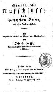 Statistische Aufschlüsse über das Herzogthum Baiern: aus ächten Quellen geschöpft : ein allgem. Beitr. zur Länder- u. Menschenkunde. 1