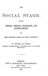 The Social Stage: Original Dramas, Comedies, Burlesques, and Entertainments for Home Recreation, Schools and Public Exhibitions