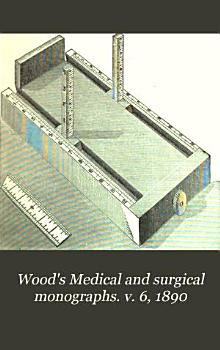 Wood s Medical and surgical monographs  v  6  1890 PDF