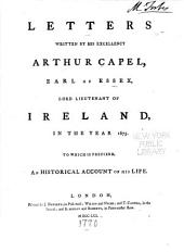 Letters Written by His Excellency, Arthur Capel, Earl of Essex, Lord Lieutenant of Ireland, in the Year 1675: To which is Prefixed, an Historical Account of His Life