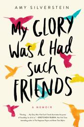 My Glory Was I Had Such Friends: A Memoir