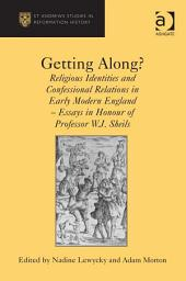 Getting Along?: Religious Identities and Confessional Relations in Early Modern England - Essays in Honour of Professor W.J. Sheils