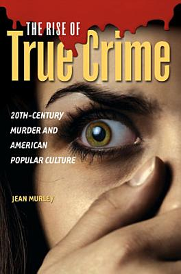 The Rise of True Crime  20th Century Murder and American Popular Culture PDF