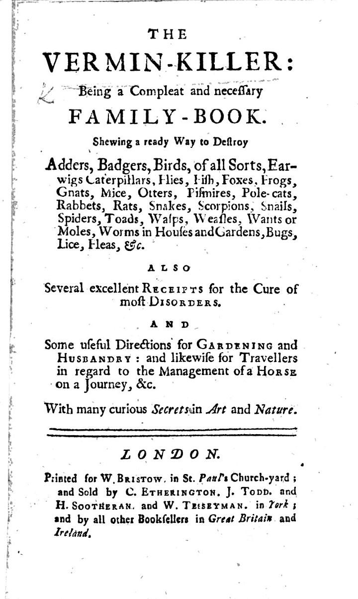 The Vermin-killer: Being a Compleat and Necessary Family-book; ... Also Several Excellent Receipts for the Cure of Most Disorders; and Some Useful Directions for Gardening and Husbandry, Etc