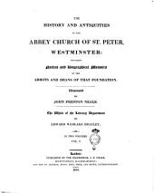 The History and Antiquities of the Abbey Church of St. Peter, Westminster: Including Notices and Biographical Memoirs of the Abbots and Deans of that Foundation. Illustrated by John Preston Neale. The Whole of the Literary Department by Edward Wedlake Brayley. In Two Volumes. Vol. 1. [-2.]: Volume 1