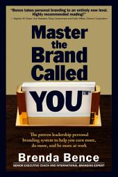 Master the Brand Called YOU: The Proven Leadership Personal Branding System to Help You Earn More, Do More and Be More At Work